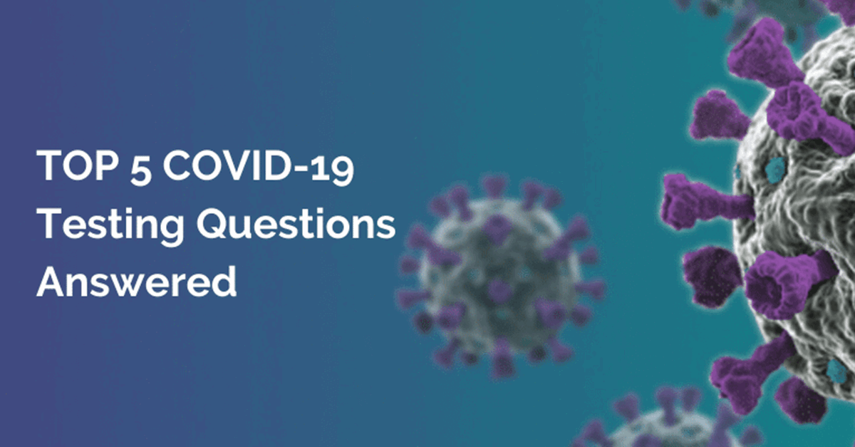 Top 5 COVID-19 Testing Questions Answered